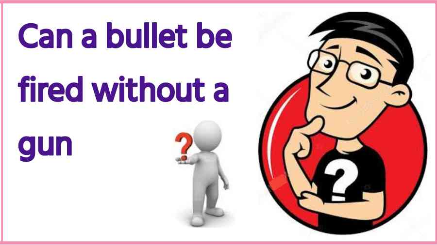 Can a bullet be fired without a gun