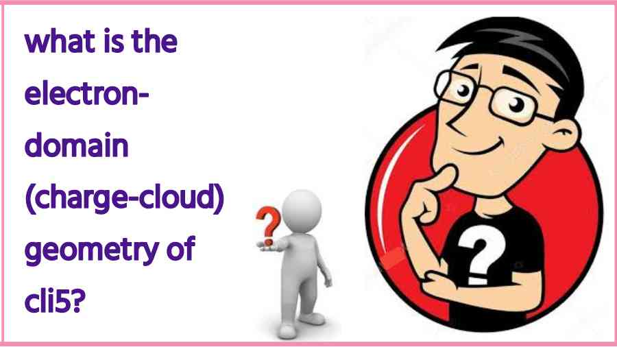 what is the electron domain charge cloud geometry of cli5